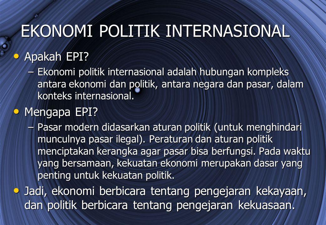 EKONOMI POLITIK INTERNASIONAL Apakah EPI? Apakah EPI? –Ekonomi politik internasional adalah hubungan kompleks antara ekonomi dan politik, antara negar