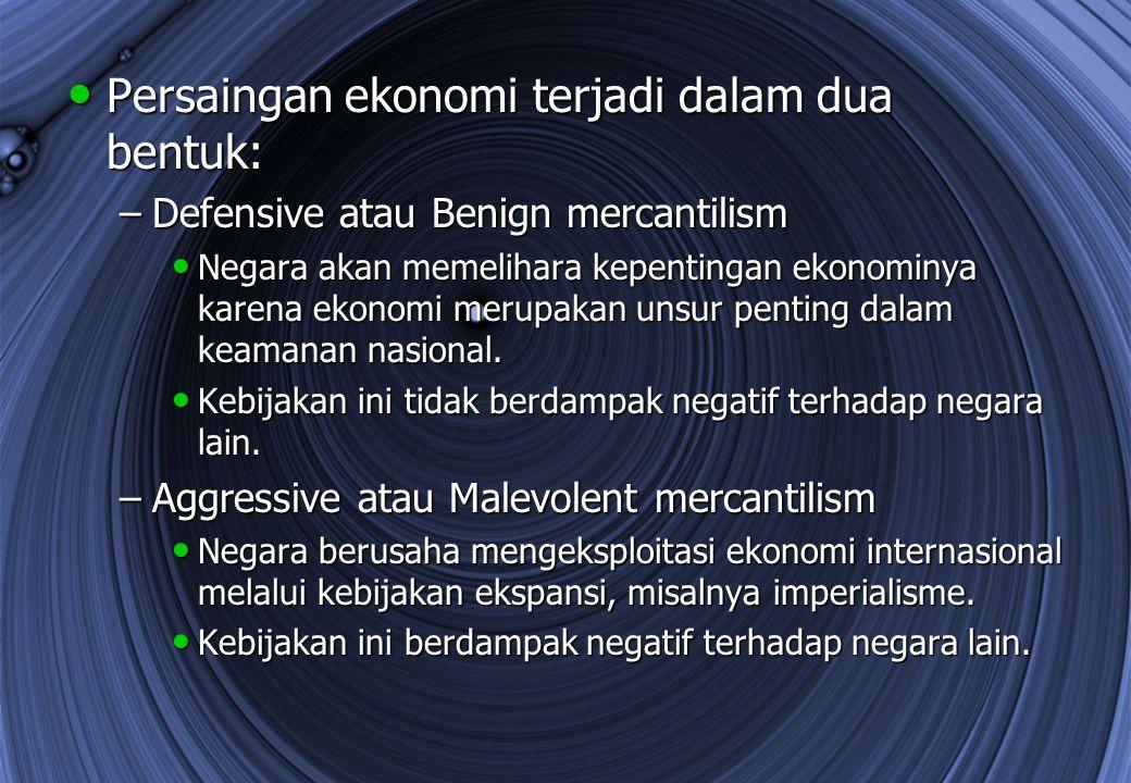 Persaingan ekonomi terjadi dalam dua bentuk: Persaingan ekonomi terjadi dalam dua bentuk: –Defensive atau Benign mercantilism Negara akan memelihara k