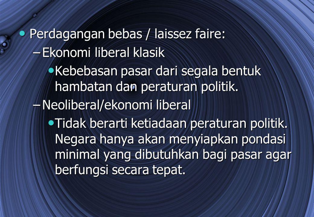 Perdagangan bebas / laissez faire: Perdagangan bebas / laissez faire: –Ekonomi liberal klasik Kebebasan pasar dari segala bentuk hambatan dan peratura
