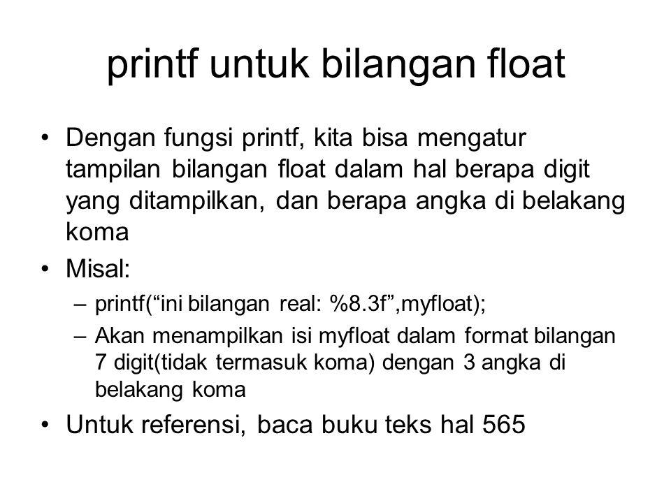 printf untuk bilangan float Dengan fungsi printf, kita bisa mengatur tampilan bilangan float dalam hal berapa digit yang ditampilkan, dan berapa angka di belakang koma Misal: –printf( ini bilangan real: %8.3f ,myfloat); –Akan menampilkan isi myfloat dalam format bilangan 7 digit(tidak termasuk koma) dengan 3 angka di belakang koma Untuk referensi, baca buku teks hal 565