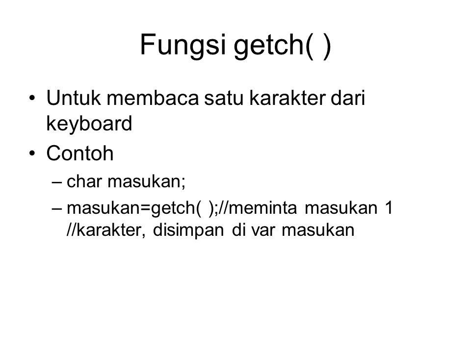 Fungsi getch( ) Untuk membaca satu karakter dari keyboard Contoh –char masukan; –masukan=getch( );//meminta masukan 1 //karakter, disimpan di var masukan