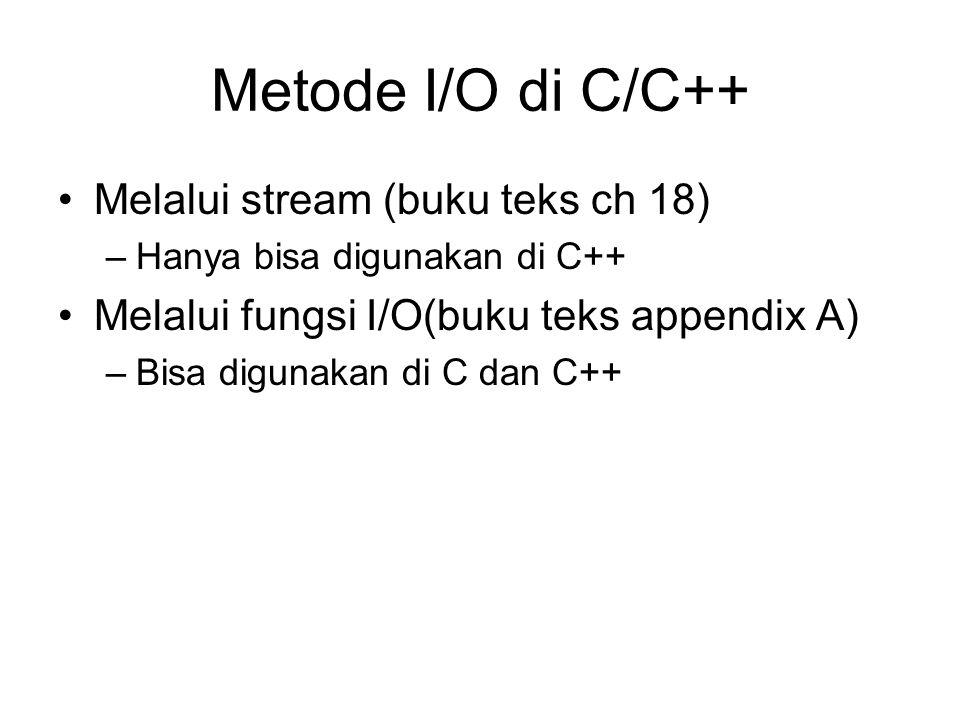 Metode I/O di C/C++ Melalui stream (buku teks ch 18) –Hanya bisa digunakan di C++ Melalui fungsi I/O(buku teks appendix A) –Bisa digunakan di C dan C++