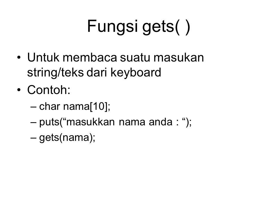 Fungsi gets( ) Untuk membaca suatu masukan string/teks dari keyboard Contoh: –char nama[10]; –puts( masukkan nama anda : ); –gets(nama);
