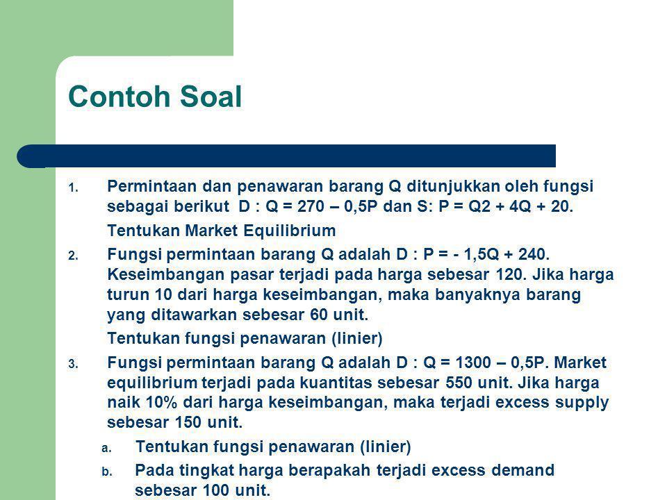 Contoh Soal 1. Permintaan dan penawaran barang Q ditunjukkan oleh fungsi sebagai berikut D : Q = 270 – 0,5P dan S: P = Q2 + 4Q + 20. Tentukan Market E