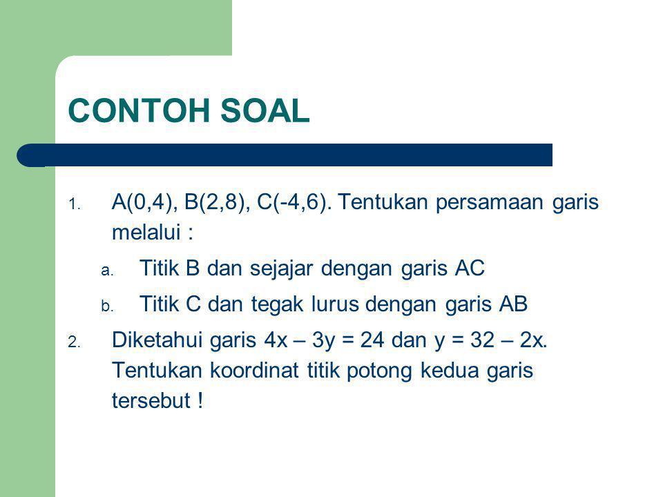 CONTOH SOAL 1. A(0,4), B(2,8), C(-4,6). Tentukan persamaan garis melalui : a. Titik B dan sejajar dengan garis AC b. Titik C dan tegak lurus dengan ga