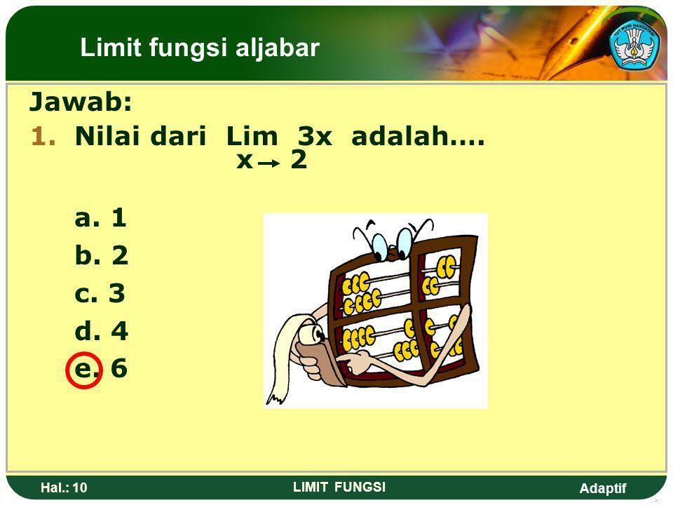 Adaptif Hal.: 9 LIMIT FUNGSI Pembahasan 1: Lim 3x = 3(2) x 2 = 6 Pembahasan 2: Lim 3x = 3 Lim X x 2 = 3(2) = 6 Limit fungsi aljabar