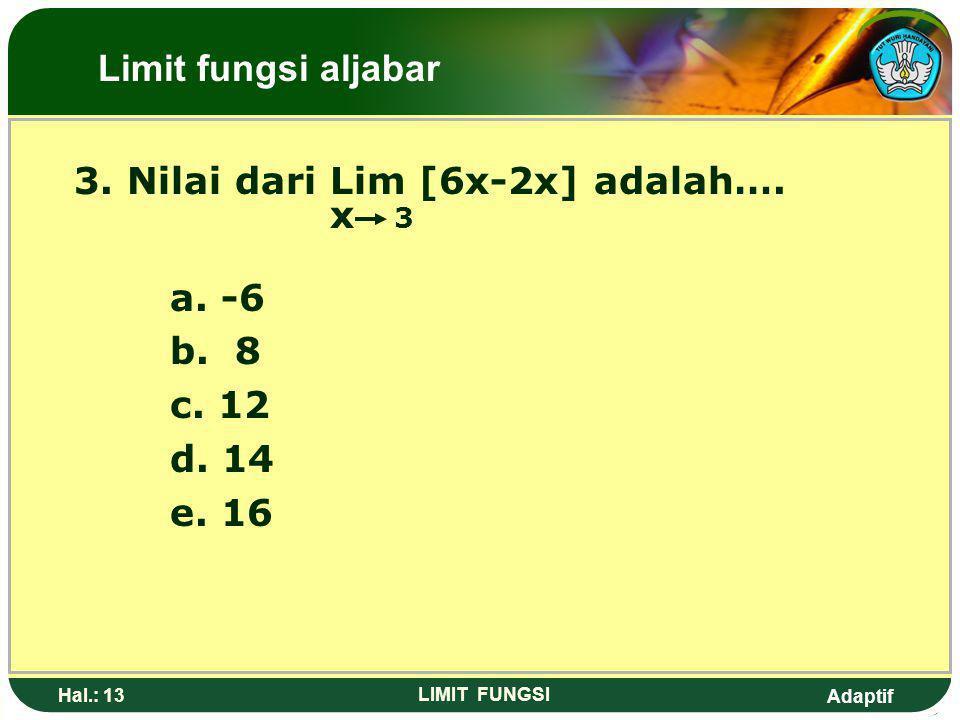 Adaptif Hal.: 12 LIMIT FUNGSI Pembahasan: Lim (2x+4) = 2(2) + 4 x 2 = 4 + 4 = 8 Limit fungsi aljabar