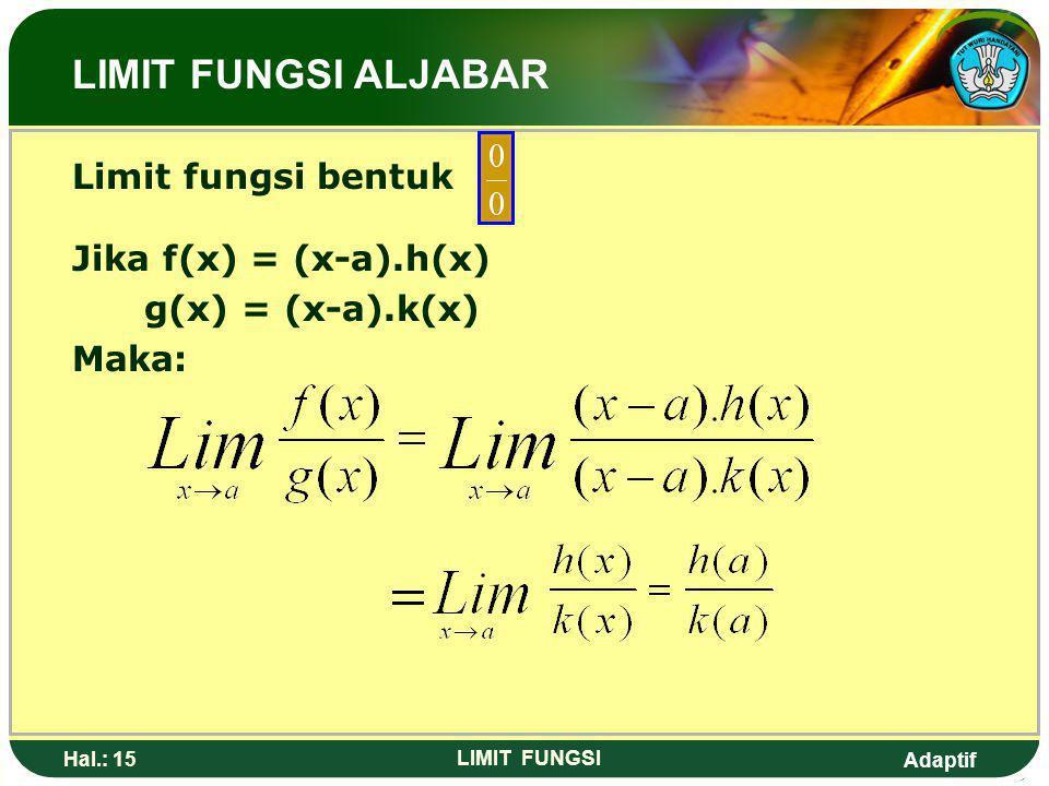 Adaptif Hal.: 14 LIMIT FUNGSI Pembahasan 1: Lim [6x-2x] = Lim 4x = 4(3) = 12 X 3 x 3 Pembahasan 2: Lim [6x-2x] = Lim 6x – Lim 2x X 3 x 3 x 3 = 6(3) –