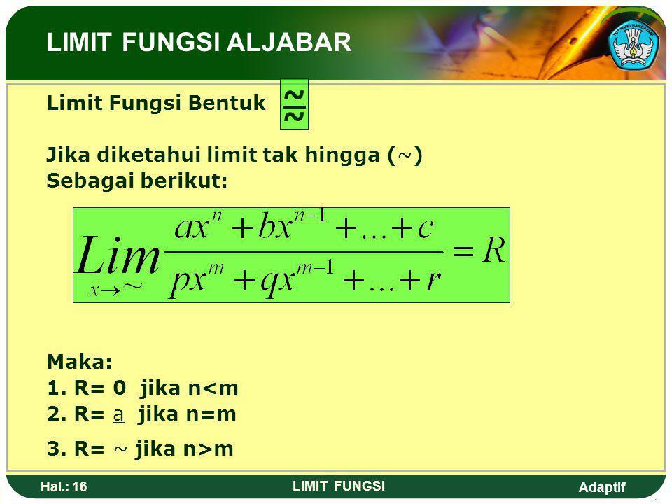 Adaptif Hal.: 15 LIMIT FUNGSI Limit fungsi bentuk Jika f(x) = (x-a).h(x) g(x) = (x-a).k(x) Maka: LIMIT FUNGSI ALJABAR