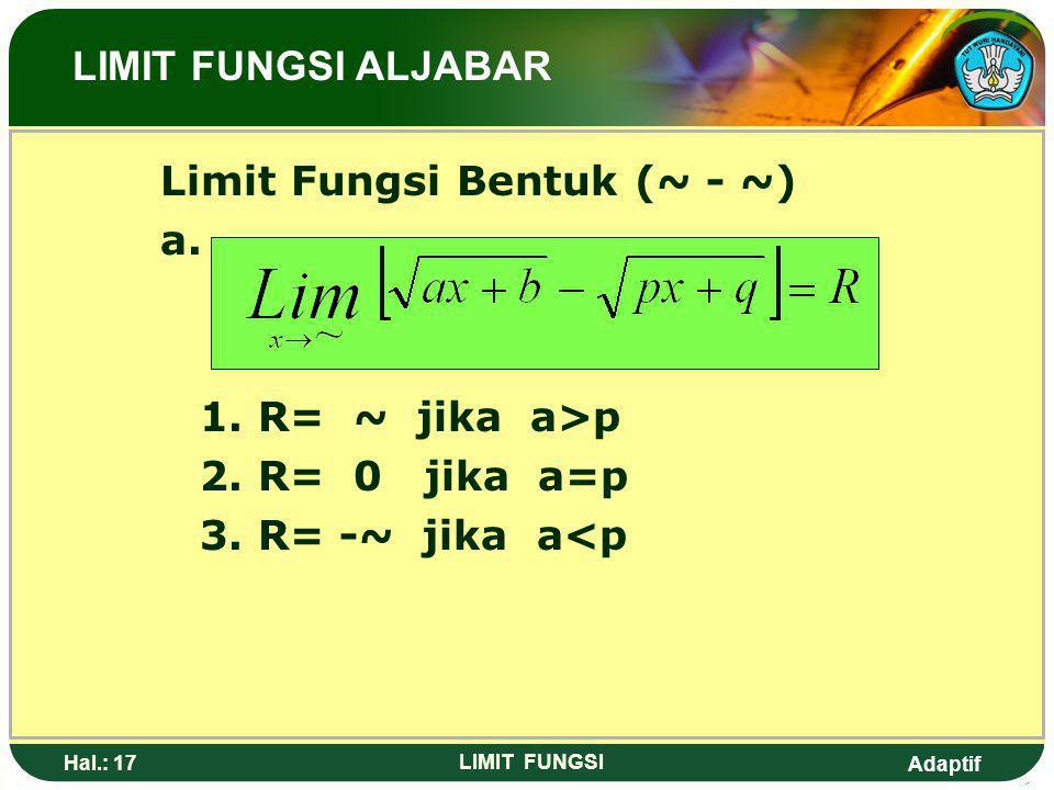 Adaptif Hal.: 16 LIMIT FUNGSI Limit Fungsi Bentuk Jika diketahui limit tak hingga (~) Sebagai berikut: Maka: 1. R= 0 jika n<m 2. R= a jika n=m 3. R= ~
