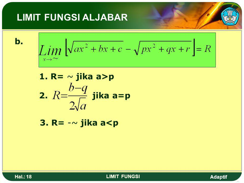 Adaptif Hal.: 17 LIMIT FUNGSI Limit Fungsi Bentuk (~ - ~) a. 1. R= ~ jika a>p 2. R= 0 jika a=p 3. R= -~ jika a<p LIMIT FUNGSI ALJABAR