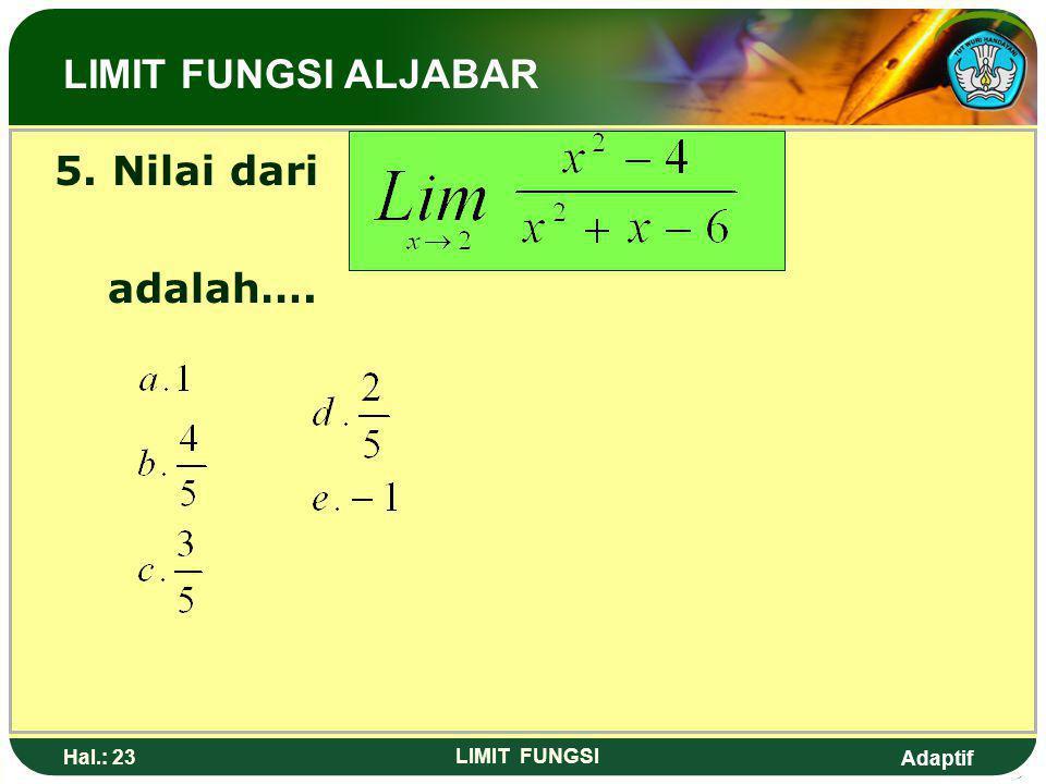 Adaptif Hal.: 22 LIMIT FUNGSI Soal latihan: 4. Nilai dari adalah…. a. 3d. b. 2 c. 1e. -2 LIMIT FUNGSI ALJABAR