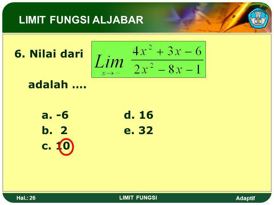 Adaptif Hal.: 25 LIMIT FUNGSI 5. Nilai dari adalah…. LIMIT FUNGSI ALJABAR