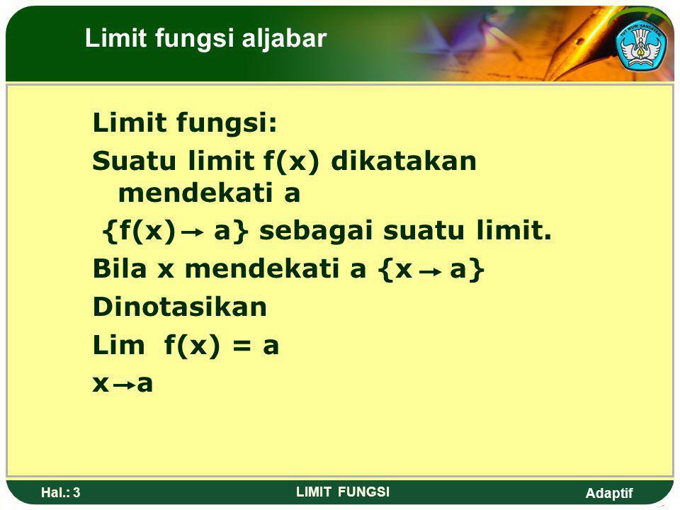 Adaptif Hal.: 2 LIMIT FUNGSI LIMIT FUNGSI: Mendekati hampir, sedikit lagi, atau harga batas Limit fungsi aljabar
