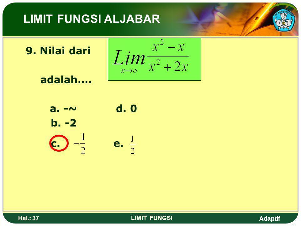 Adaptif Hal.: 36 LIMIT FUNGSI 8. Nilai dari adalah…. a. -4d. 4 b. 0e. 8 c. 2 LIMIT FUNGSI ALJABAR