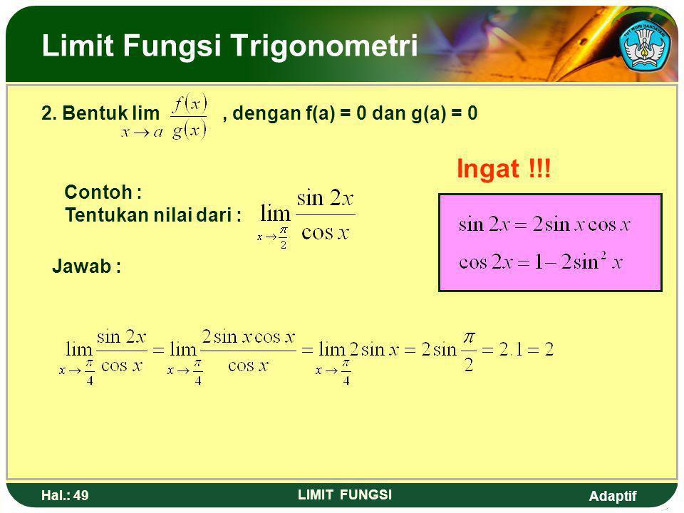 Adaptif Hal.: 48 LIMIT FUNGSI Limit Fungsi Trigonometri 1. Bentuk lim f(x) = f(a) Contoh : Tentukan nilai lim sin 2x. Jawab : Lim sin 2x = sin 2 = sin