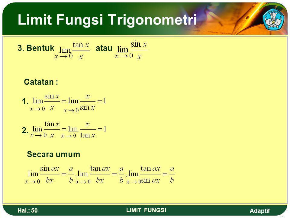 Adaptif Hal.: 49 LIMIT FUNGSI Limit Fungsi Trigonometri 2. Bentuk lim, dengan f(a) = 0 dan g(a) = 0 Contoh : Tentukan nilai dari : Jawab : Ingat !!!