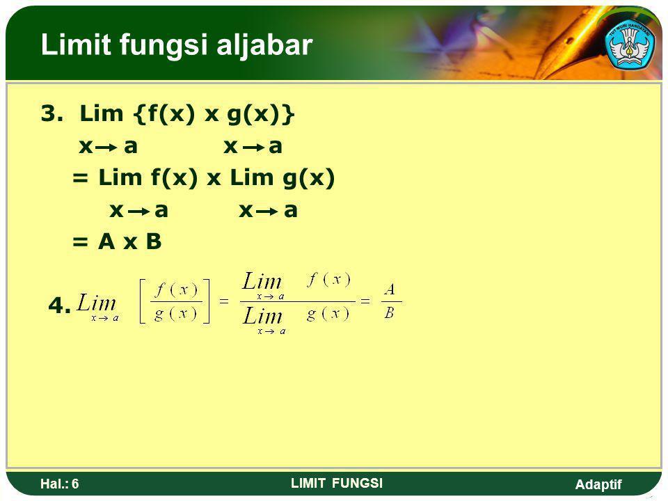Adaptif Hal.: 5 LIMIT FUNGSI Berapa teorema limit: Bila Lim f(x) = A dan Lim g(x) = B x a x a Maka 1. Lim [k.f(x)] = k Lim f(x) x a = k. A 2. Lim [f(x