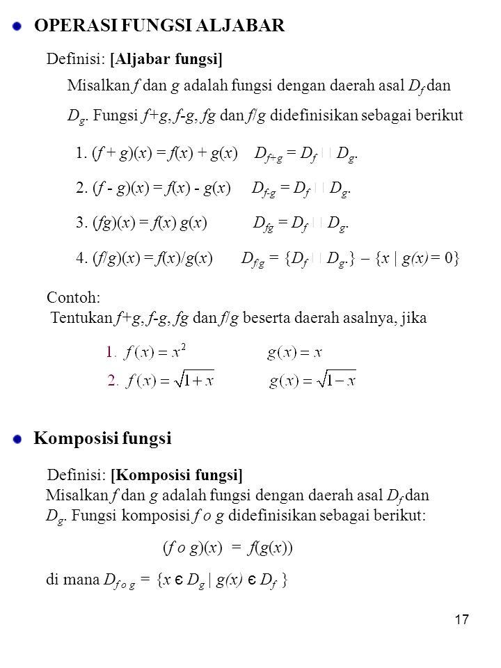 17 OPERASI FUNGSI ALJABAR Definisi: [Aljabar fungsi] Misalkan f dan g adalah fungsi dengan daerah asal D f dan D g. Fungsi f+g, f-g, fg dan f/g didefi