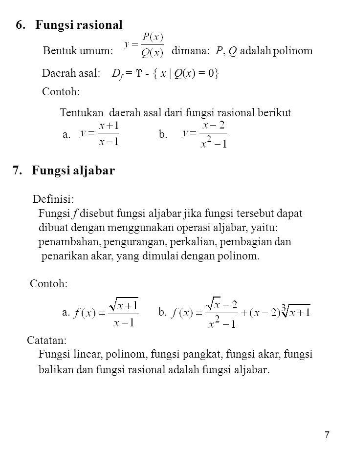 7 6. Fungsi rasional Bentuk umum: dimana: P, Q adalah polinom Daerah asal: D f =  - { x | Q(x) = 0} Contoh: Tentukan daerah asal dari fungsi rasional