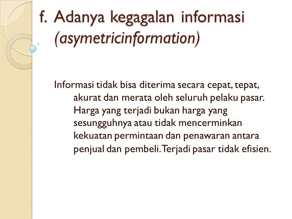 f. Adanya kegagalan informasi (asymetricinformation) Informasi tidak bisa diterima secara cepat, tepat, akurat dan merata oleh seluruh pelaku pasar. H