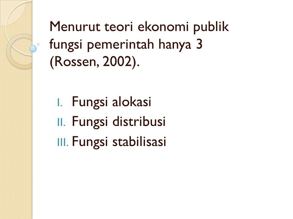 Menurut teori ekonomi publik fungsi pemerintah hanya 3 (Rossen, 2002). I. Fungsi alokasi II. Fungsi distribusi III. Fungsi stabilisasi