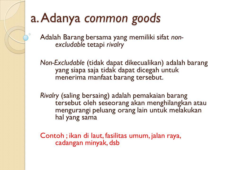 a. Adanya common goods Adalah Barang bersama yang memiliki sifat non- excludable tetapi rivalry Non-Excludable (tidak dapat dikecualikan) adalah baran