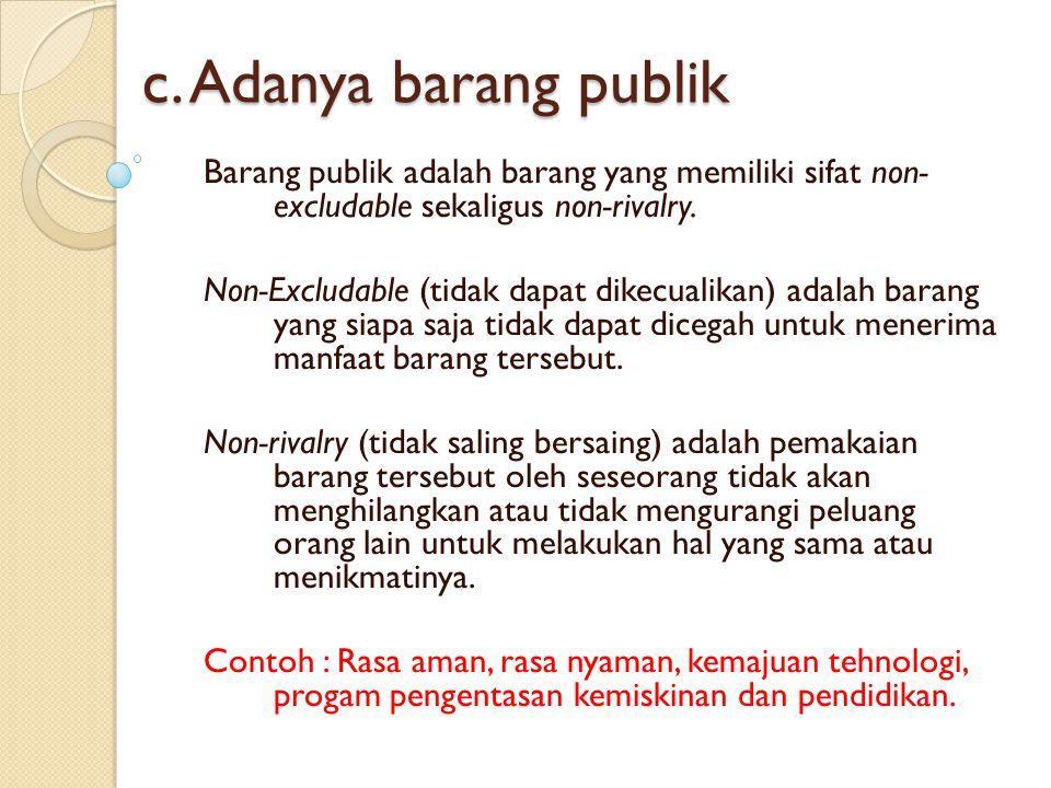 c. Adanya barang publik Barang publik adalah barang yang memiliki sifat non- excludable sekaligus non-rivalry. Non-Excludable (tidak dapat dikecualika