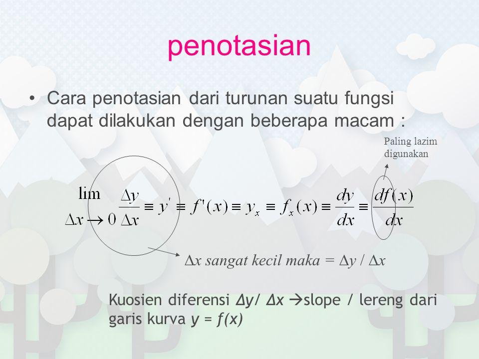 penotasian Cara penotasian dari turunan suatu fungsi dapat dilakukan dengan beberapa macam : ∆x sangat kecil maka = ∆y / ∆x Kuosien diferensi ∆y/ ∆x  slope / lereng dari garis kurva y = f(x) Paling lazim digunakan