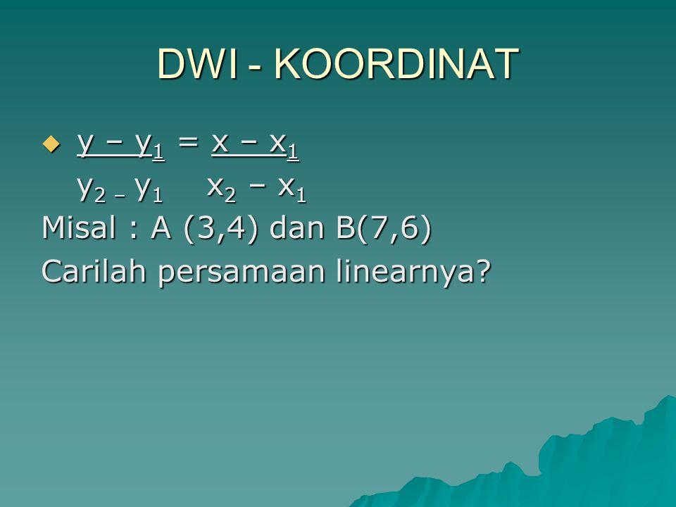 DWI - KOORDINAT  y – y 1 = x – x 1 y 2 – y 1 x 2 – x 1 y 2 – y 1 x 2 – x 1 Misal : A (3,4) dan B(7,6) Carilah persamaan linearnya?