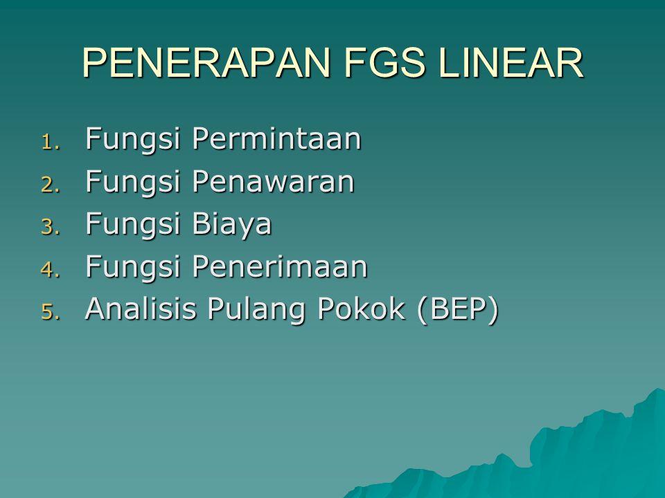 PENERAPAN FGS LINEAR 1. Fungsi Permintaan 2. Fungsi Penawaran 3. Fungsi Biaya 4. Fungsi Penerimaan 5. Analisis Pulang Pokok (BEP)