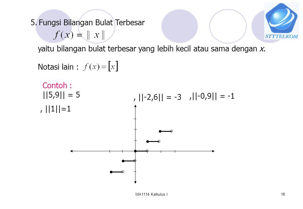 MA1114 Kalkulus I18 5. Fungsi Bilangan Bulat Terbesar yaitu bilangan bulat terbesar yang lebih kecil atau sama dengan x. Contoh : ||5,9|| = 5 Notasi l