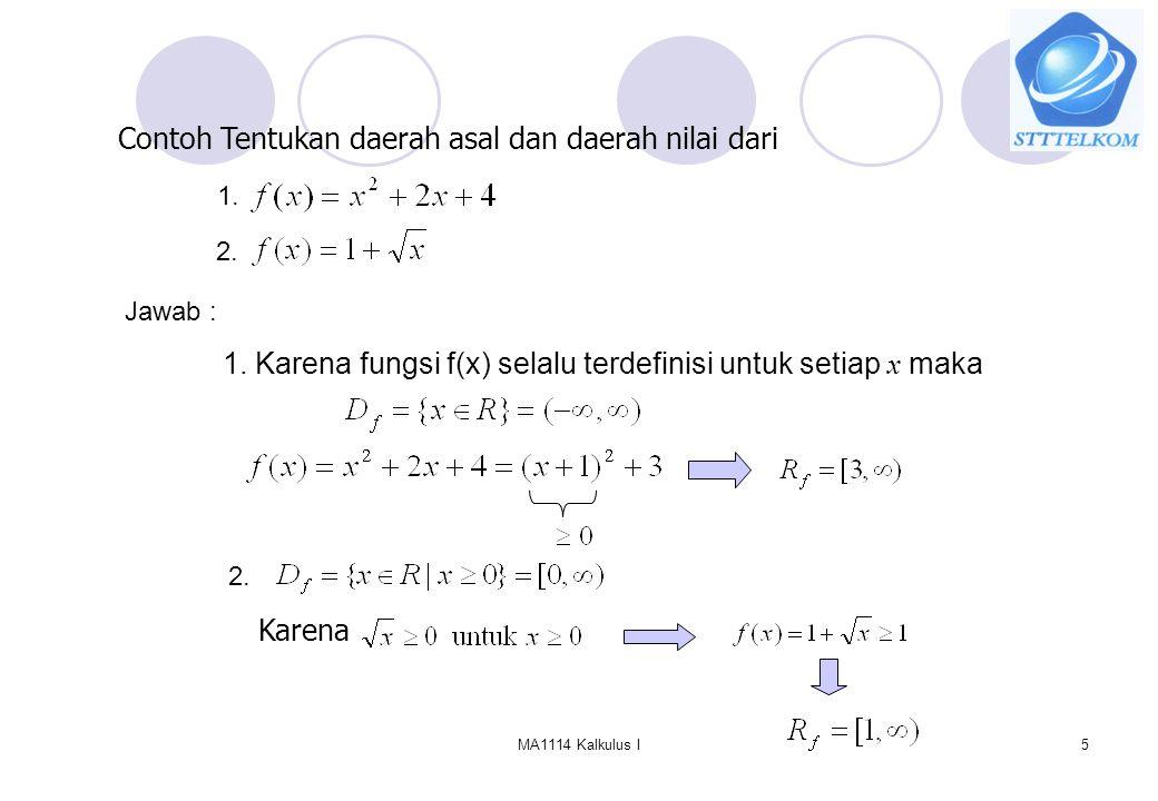 MA1114 Kalkulus I5 Contoh Tentukan daerah asal dan daerah nilai dari 1. 2. Jawab : 1. Karena fungsi f(x) selalu terdefinisi untuk setiap x maka 2. Kar