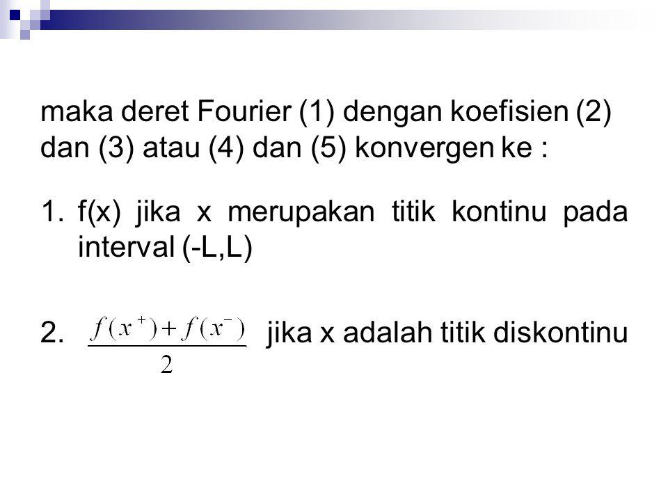 maka deret Fourier (1) dengan koefisien (2) dan (3) atau (4) dan (5) konvergen ke : 1.f(x) jika x merupakan titik kontinu pada interval (-L,L) 2. jika