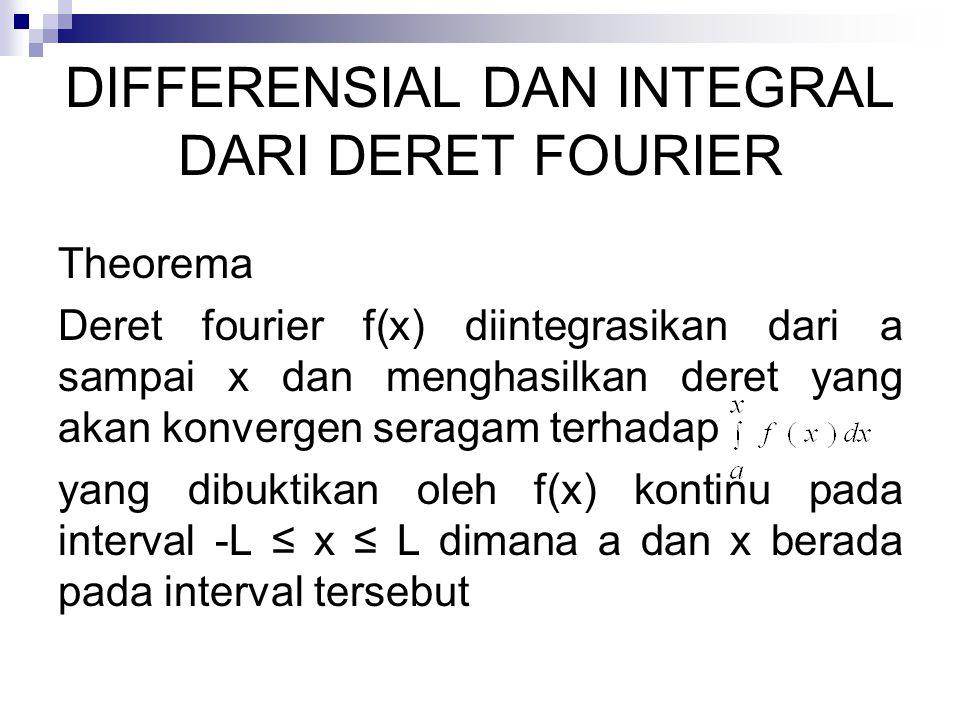 DIFFERENSIAL DAN INTEGRAL DARI DERET FOURIER Theorema Deret fourier f(x) diintegrasikan dari a sampai x dan menghasilkan deret yang akan konvergen ser