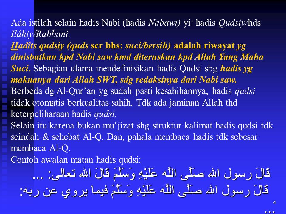 4 Ada istilah selain hadis Nabi (hadis Nabawi) yi: hadis Qudsiy/hds Ilâhiy/Rabbani. Hadîts qudsiy (quds scr bhs: suci/bersih) adalah riwayat yg dinisb
