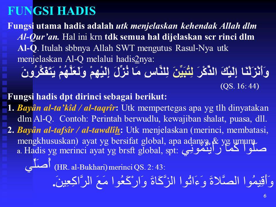 6 FUNGSI HADIS Fungsi utama hadis adalah utk menjelaskan kehendak Allah dlm Al-Qur'an. Hal ini krn tdk semua hal dijelaskan scr rinci dlm Al-Q. Itulah