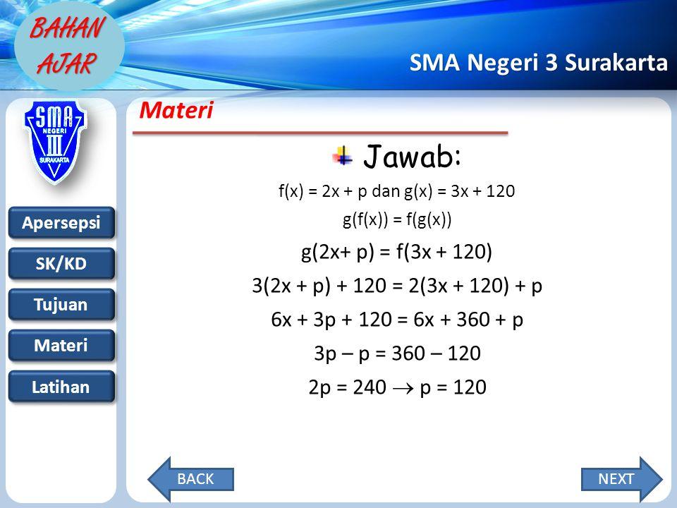 Apersepsi SK/KD Tujuan Materi Latihan SMA Negeri 3 Surakarta BAHAN AJAR Materi Jawab: f(x) = 2x + p dan g(x) = 3x + 120 g(f(x)) = f(g(x)) g(2x+ p) = f(3x + 120) 3(2x + p) + 120 = 2(3x + 120) + p 6x + 3p + 120 = 6x + 360 + p 3p – p = 360 – 120 2p = 240  p = 120 NEXTBACK