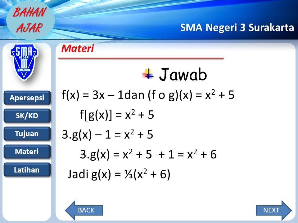 Apersepsi SK/KD Tujuan Materi Latihan SMA Negeri 3 Surakarta BAHAN AJAR Materi Jawab f(x) = 3x – 1dan (f o g)(x) = x 2 + 5 f  g(x)] = x 2 + 5 3.g(x) – 1 = x 2 + 5 3.g(x) = x 2 + 5 + 1 = x 2 + 6 Jadi g(x) = ⅓(x 2 + 6) NEXTBACK