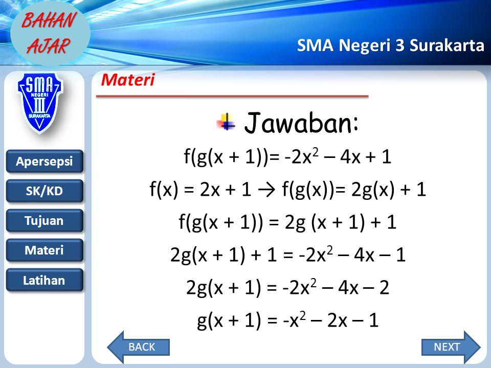 Apersepsi SK/KD Tujuan Materi Latihan SMA Negeri 3 Surakarta BAHAN AJAR Materi Jawaban: f(g(x + 1))= -2x 2 – 4x + 1 f(x) = 2x + 1 → f(g(x))= 2g(x) + 1 f(g(x + 1)) = 2g (x + 1) + 1 2g(x + 1) + 1 = -2x 2 – 4x – 1 2g(x + 1) = -2x 2 – 4x – 2 g(x + 1) = -x 2 – 2x – 1 NEXTBACK