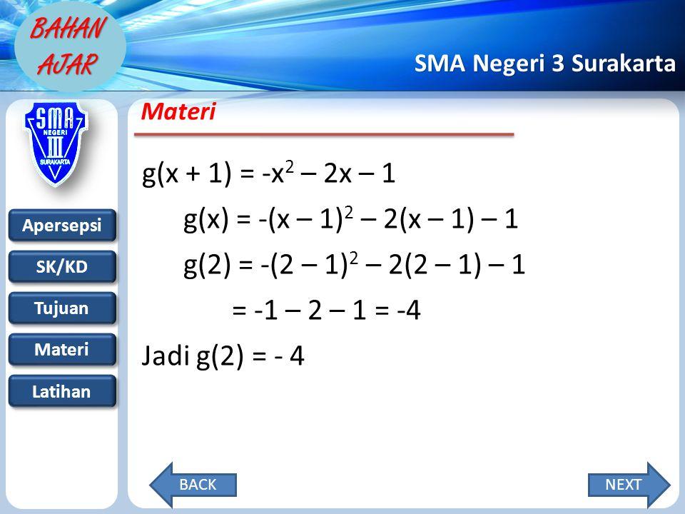 Apersepsi SK/KD Tujuan Materi Latihan SMA Negeri 3 Surakarta BAHAN AJAR Materi g(x + 1) = -x 2 – 2x – 1 g(x) = -(x – 1) 2 – 2(x – 1) – 1 g(2) = -(2 – 1) 2 – 2(2 – 1) – 1 = -1 – 2 – 1 = -4 Jadi g(2) = - 4 NEXTBACK