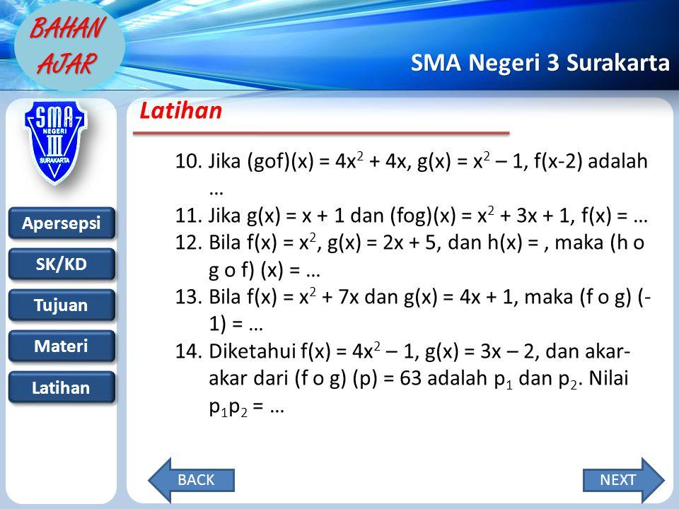 Apersepsi SK/KD Tujuan Materi Latihan SMA Negeri 3 Surakarta BAHAN AJAR Latihan 10.Jika (gof)(x) = 4x 2 + 4x, g(x) = x 2 – 1, f(x-2) adalah … 11.Jika g(x) = x + 1 dan (fog)(x) = x 2 + 3x + 1, f(x) = … 12.Bila f(x) = x 2, g(x) = 2x + 5, dan h(x) =, maka (h o g o f) (x) = … 13.Bila f(x) = x 2 + 7x dan g(x) = 4x + 1, maka (f o g) (- 1) = … 14.Diketahui f(x) = 4x 2 – 1, g(x) = 3x – 2, dan akar- akar dari (f o g) (p) = 63 adalah p 1 dan p 2.