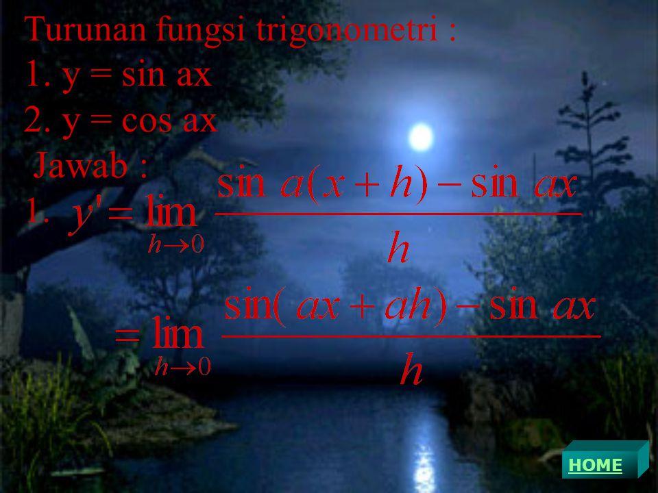 Turunan fungsi trigonometri : 1. y = sin ax 2. y = cos ax Jawab : 1. HOME