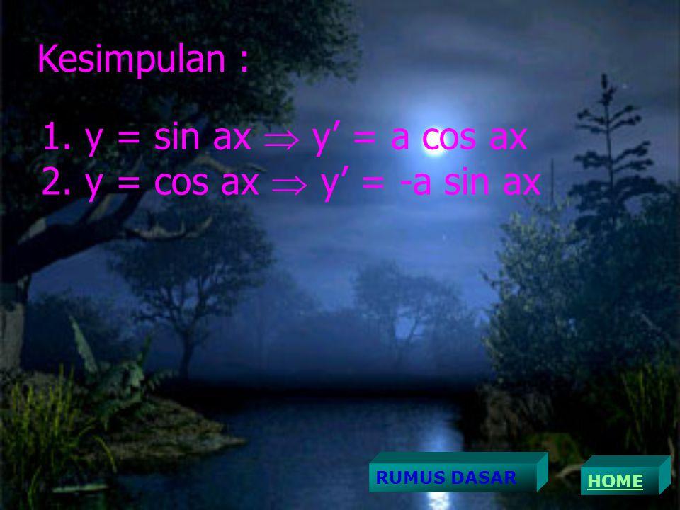 Kesimpulan : 1. y = sin ax  y' = a cos ax 2. y = cos ax  y' = -a sin ax HOME RUMUS DASAR
