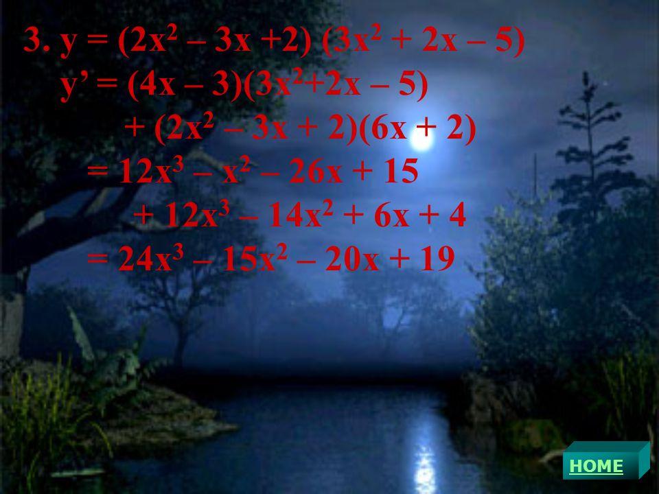 3. y = (2x 2 – 3x +2) (3x 2 + 2x – 5) y' = (4x – 3)(3x 2 +2x – 5) + (2x 2 – 3x + 2)(6x + 2) = 12x 3 – x 2 – 26x + 15 + 12x 3 – 14x 2 + 6x + 4 = 24x 3