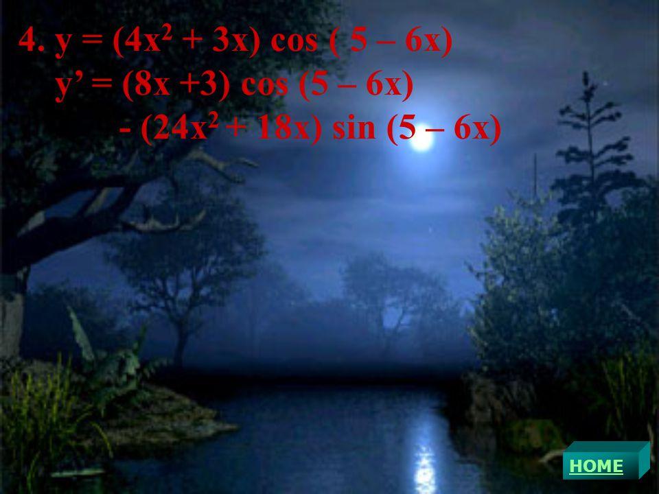 4. y = (4x 2 + 3x) cos ( 5 – 6x) y' = (8x +3) cos (5 – 6x) - (24x 2 + 18x) sin (5 – 6x)