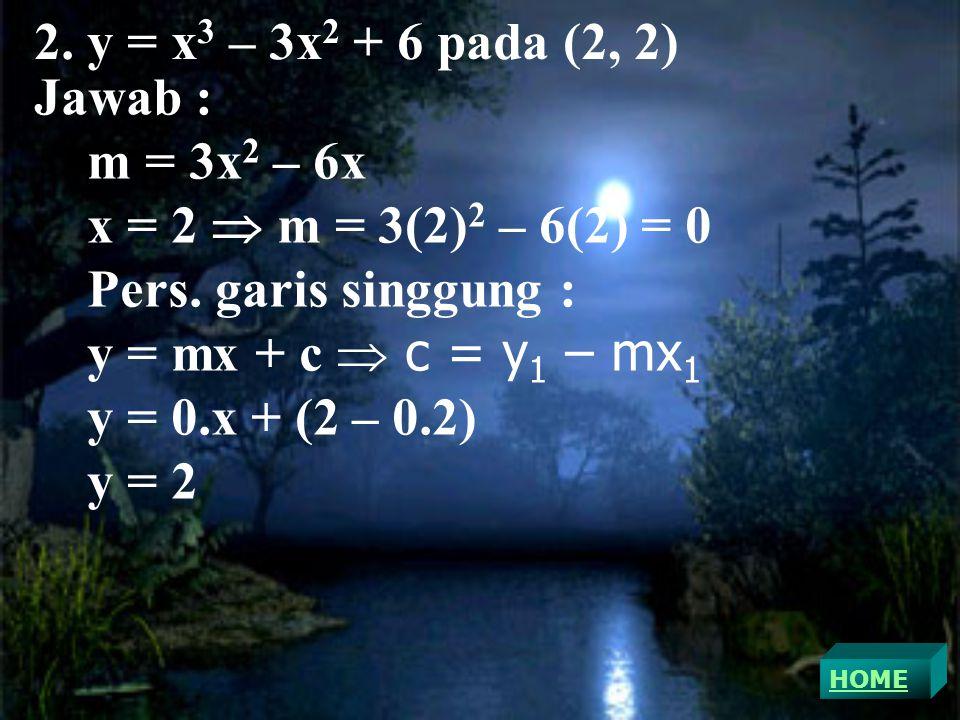 2.y = x 3 – 3x 2 + 6 pada (2, 2) Jawab : m = 3x 2 – 6x x = 2  m = 3(2) 2 – 6(2) = 0 Pers.