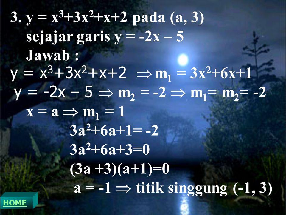 3. y = x 3 +3x 2 +x+2 pada (a, 3) sejajar garis y = -2x – 5 Jawab : y = x 3 +3x 2 +x+2  m 1 = 3x 2 +6x+1 y = -2x – 5  m 2 = -2  m 1 = m 2 = -2 x =