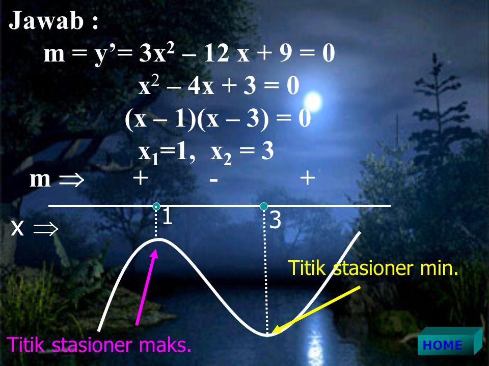 Jawab : m = y'= 3x 2 – 12 x + 9 = 0 x 2 – 4x + 3 = 0 (x – 1)(x – 3) = 0 x 1 =1, x 2 = 3 x  1 3 m  + - + Titik stasioner min.