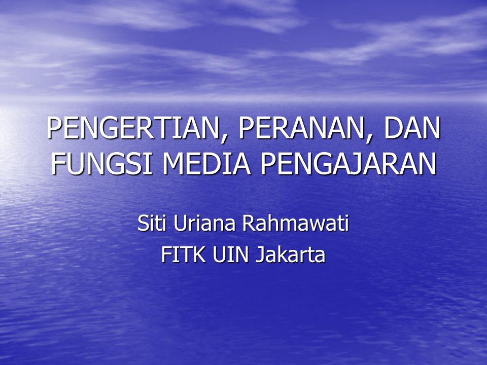 PENGERTIAN, PERANAN, DAN FUNGSI MEDIA PENGAJARAN Siti Uriana Rahmawati FITK UIN Jakarta
